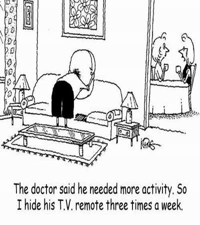 The doctor said he needed more activity. So I hide his T.V. remote three times a week
